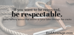 If you want to be respected, be respectable.
